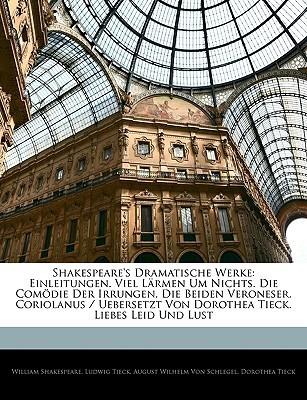 Dramatische Werke: Einleitungen. Viel Lärmen Um Nichts. Die Comödie Der Irrungen. Die Beiden Veroneser. Coriolanus. Liebes Leid Und Lust (German Edition)