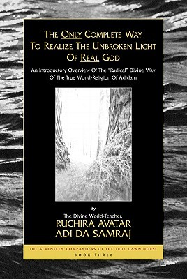 "The Only Complete Way to Realize the Unbroken Light of Real God: An Introductory Overview of the ""Radical"" Divine Way of the True World-Religion of Adidam"
