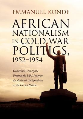 African Nationalism in Cold War Politics: 1952-1954, Cameroons' Um Nyobe Presents the UPC Program for Authentic Independence at the United Nations