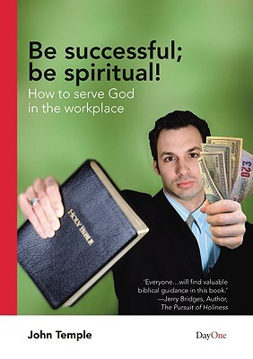 Be Successful; Be Spiritual!: How to Serve God in the Workplace