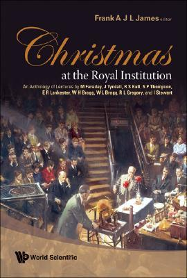 Christmas at the Royal Institution: An Anthology of Lectures by M Faraday, J Tyndall, R S Ball, S P Thompson, E R Lankester, W H Bragg, W L Bragg, R L Gregory, and I Stewart