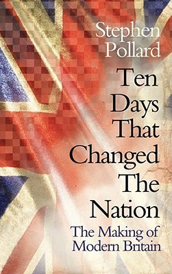Ten Days That Changed The Nation: The Making Of Modern Britain