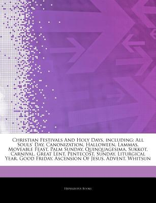 Christian Festivals and Holy Days, Including: All Souls' Day, Canonization, Halloween, Lammas, Moveable Feast, Palm Sunday, Quinquagesima, Sukkot, Carnival, Great Lent, Pentecost, Sunday, Liturgical Year, Good Friday, Ascension of Jesus, Advent, Whitsun