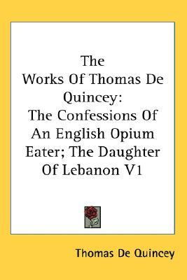 The Confessions of an English Opium Eater/The Daughter of Lebanon (Works, Vol 1)
