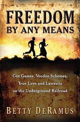 Freedom by Any Means: Con Games, Voodoo Schemes, True Love, and Lawsuits on the Underground Railroad