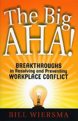 The Big AHA!: Breakthroughs in Resolving and Preventing Workplace Conflict