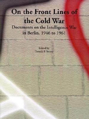 On the Front Lines of the Cold War: Documents on the Intelligence War in Berlin, 1946 to 1961