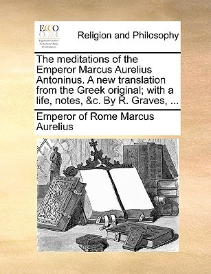 The Meditations of the Emperor Marcus Aurelius Antoninus. a New Translation from the Greek Original with a Life, Notes etc.