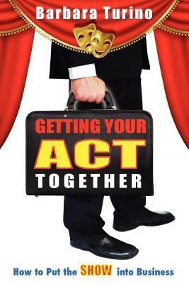 Getting Your Act Together - How to Put the Show Into Business