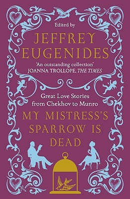 Ebook My Mistress's Sparrow is Dead: Great Love Stories from Chekhov to Munro by Jeffrey Eugenides PDF!