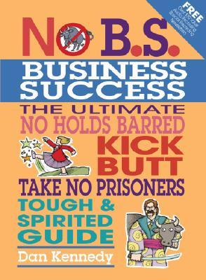 No B.S. Business Sucess: The Ultimate No Holds Barred, Kick Butt, Take No Prisoners, Tough & Spirited Guide