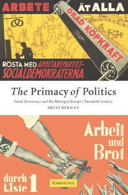 the-primacy-of-politics-social-democracy-and-the-making-of-europe-s-twentieth-century