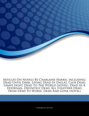 Articles on Novels by Charlaine Harris, Including: Dead Until Dark, Living Dead in Dallas, Club Dead, Grave Sight, Dead to the World (Novel), Dead as a Doornail, Definitely Dead, All Together Dead, from Dead to Worse, Dead and Gone (Novel)