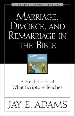 Marriage, Divorce, and Remarriage in the Bible: A Fresh Look