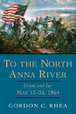 To the North Anna River: Grant and Lee, May 13-25, 1864