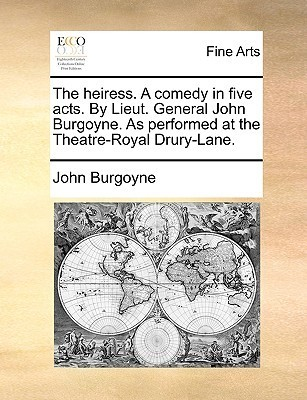 The Heiress. a Comedy in Five Acts. by Lieut. General John Burgoyne. as Performed at the Theatre-Royal Drury-Lane.
