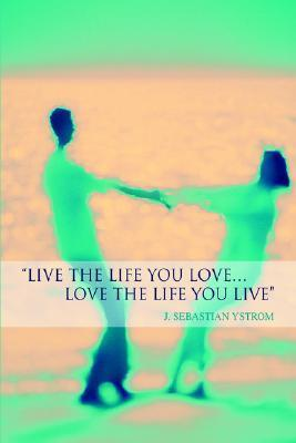 Live the Life You Love...Love the Life You Live