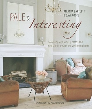Pale  Interesting: Decorating with whites, pastels and neutrals for a warm and welcoming home