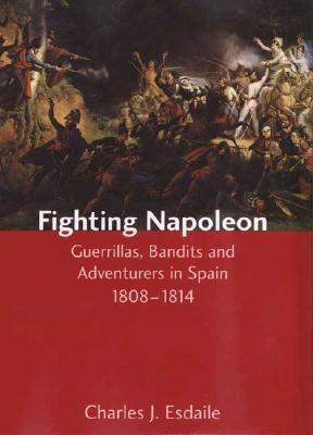 Fighting Napoleon: Guerrillas, Bandits and Adventurers in Spain, 1808–1814