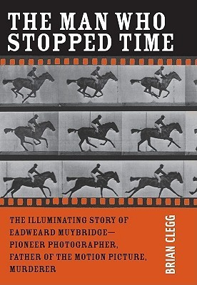 "The Man Who Stopped Time: The Illuminating Story of Eadweard Muybridge ¬"" Pioneer Photographer, Father of the Motion Picture, Murderer"