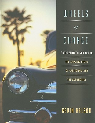 Wheels of Change: From Zero to 600 M.P.H: The Amazing Story of California and the Automobile
