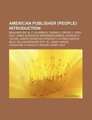 American Publisher (People) Introduction: Benjamin Day, Al C. Kalmbach, Thomas J. Dryer, J. Fred Helf, James Dunwoody Brownson Debow
