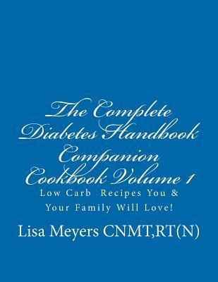 The Complete Diabetes Handbook Companion Cookbook Volume 1: Low Carb Recipes You and Your Family Will Love!