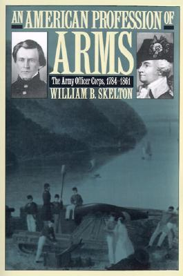 an-american-profession-of-arms-the-army-officer-corps-1784-1861