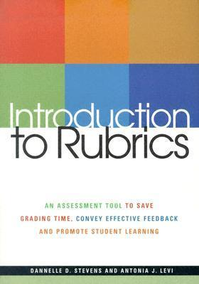 Introduction to Rubrics: An Assessment Tool to Save Grading Time, Convey Effective Feedback, and Promote Student Learning