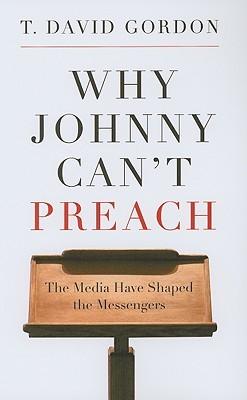 Why Johnny Can't Preach by T. David Gordon