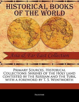 Primary Sources, Historical Collections: Shrines of the Holy Land Contested by the Russian and the Turk, with a Foreword by T. S. Wentworth