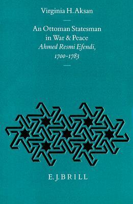 An Ottoman Statesman in War & Peace: Ahmed Resmi Efendi, 1700-1783