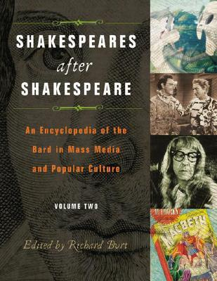 Shakespeares after Shakespeare [Two Volumes]: An Encyclopedia of the Bard in Mass Media and Popular Culture: Shakespeares after Shakespeare [2 ... of the Bard in Mass Media and Popular Culture