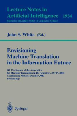 Envisioning Machine Translation in the Information Future: 4th Conference of the Association for Machine Translation in the Americas, Amta 2000, Cuernavaca, Mexico, October 10-14, 2000 Proceedings