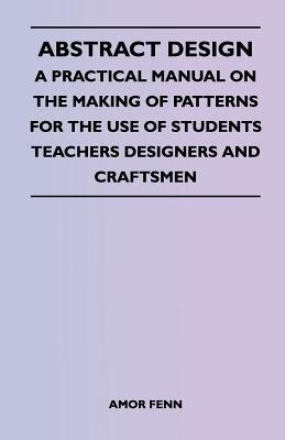 Abstract Design - A Practical Manual on the Making of Patterns for the Use of Students Teachers Designers and Craftsmen