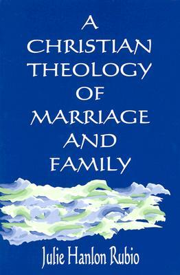 A Christian Theology of Marriage and Family by Julie Hanlon Rubio