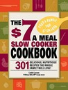 The $7 a Meal Slow Cooker Cookbook: 301 Delicious, Nutritious Recipes the Whole Family Will Love301 Delicious, Nutritious Recipes the Whole Family Will Love! !