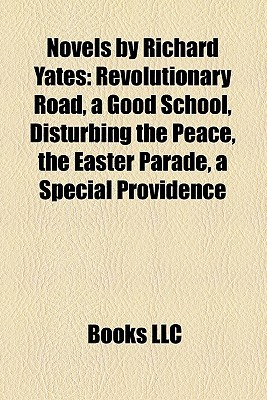 Novels by Richard Yates: Revolutionary Road, a Good School, Disturbing the Peace, the Easter Parade, a Special Providence