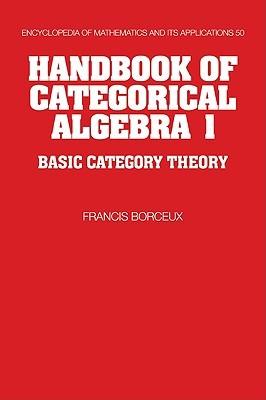 Handbook of Categorical Algebra: Volume 1, Basic Category Theory (Encyclopedia of Mathematics and its Applications) (v. 1)