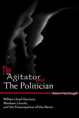 The Agitator and the Politician: William Lloyd Garrison, Abraham Lincoln and the Emancipation of the Slaves