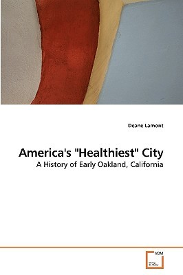 "America's ""Healthiest"" City: A History of Early Oakland, California"