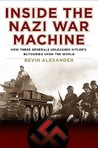 Inside the Nazi War Machine: How Three Generals Unleashed Hitler's Blitzkrieg Upon the World