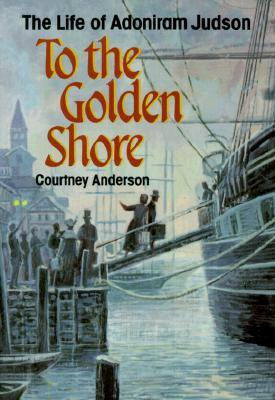 To the Golden Shore: The Life of Adoniram Judson