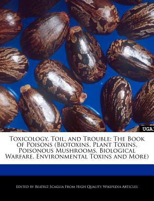 Toxicology, Toil, and Trouble: The Book of Poisons (Biotoxins, Plant Toxins, Poisonous Mushrooms, Biological Warfare, Environmental Toxins and More)