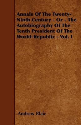Annals of the Twenty-Ninth Century - Or - The Autobiography of the Tenth President of the World-Republic - Vol. I