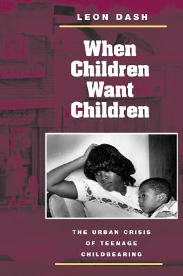 When Children Want Children: THE URBAN CRISIS OF TEENAGE CHILDBEARING