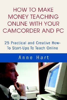 How to Make Money Teaching Online with Your Camcorder and PC: 25 Practical and Creative How-To Start-Ups to Teach Online