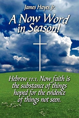 A Now Word in Season!: Hebrew 11:1, Now Faith Is the Substance of Things Hoped for the Evidence of Things Not Seen.