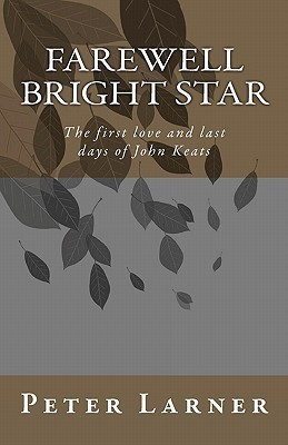 Farewell Bright Star: The First Love and Last Days of John Keats