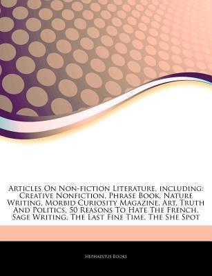 Articles on Non-Fiction Literature, Including: Creative Nonfiction, Phrase Book, Nature Writing, Morbid Curiosity Magazine, Art, Truth and Politics, 50 Reasons to Hate the French, Sage Writing, the Last Fine Time, the She Spot
